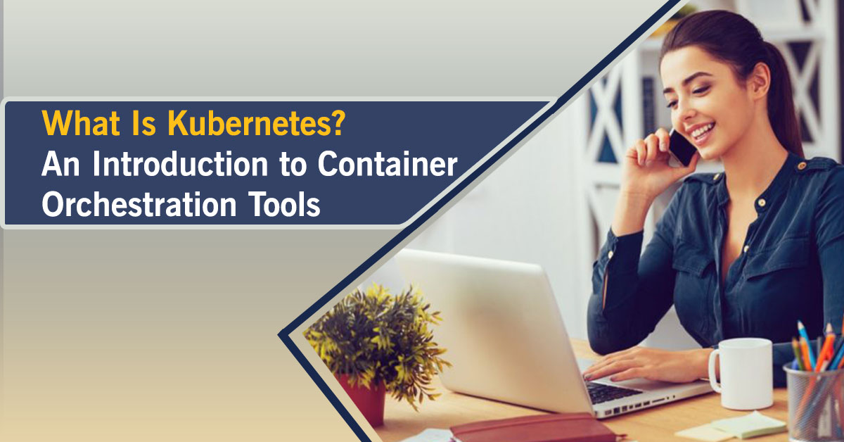 What Is Kubernetes? An Introduction to Container Orchestration Tools