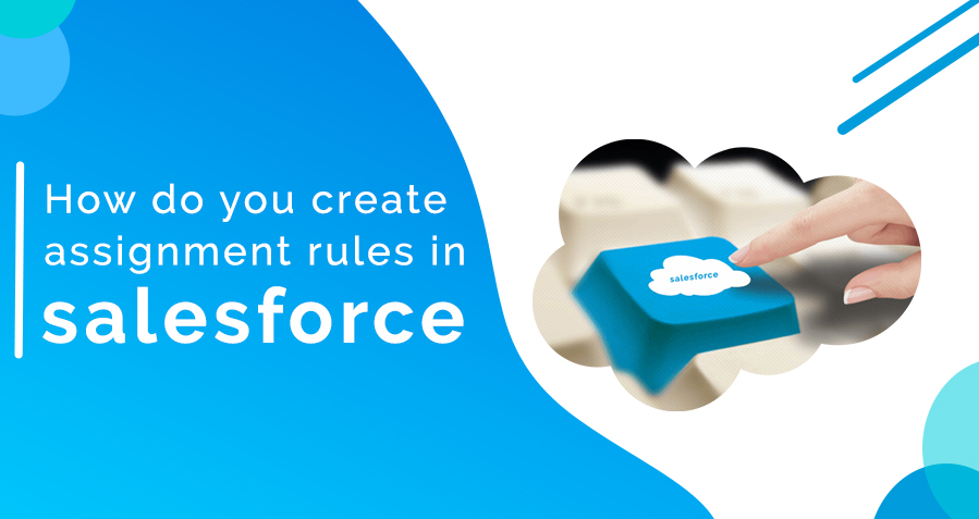 What is Assignment Rules? How to Create Assignment Rules in Salesforce?