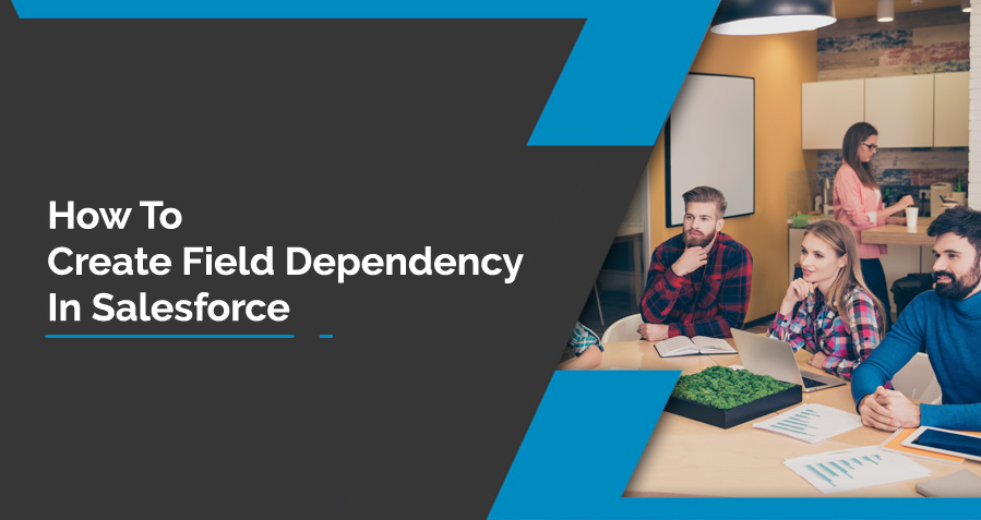 What are Field Dependencies? How to create Field Dependency in Salesforce?