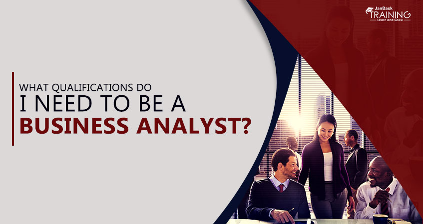 What Qualifications Do I Need To Be A Business Analyst?