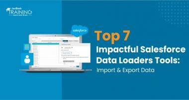 Top 7 Impactful Salesforce Data Loaders Tools: Import & Export Data